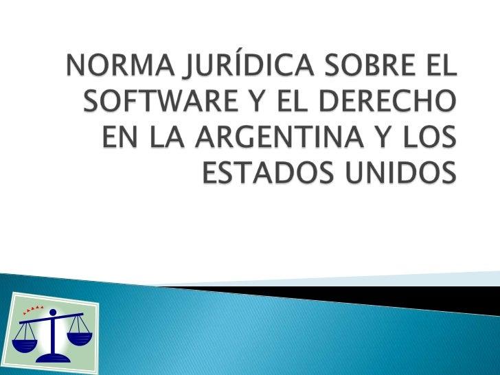 NORMA JURÍDICA SOBRE EL SOFTWARE Y EL DERECHO EN LA ARGENTINA Y LOS ESTADOS UNIDOS <br />