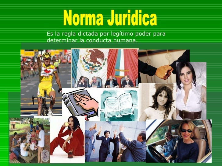 Norma Juridica Es la regla dictada por legítimo poder para determinar la conducta humana.
