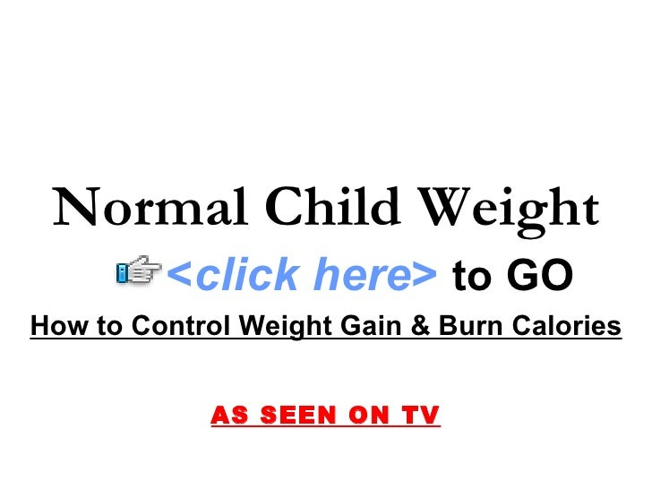 Normal Child Weight          <click here> to GO How to Control Weight Gain & Burn Calories               AS SEEN ON TV