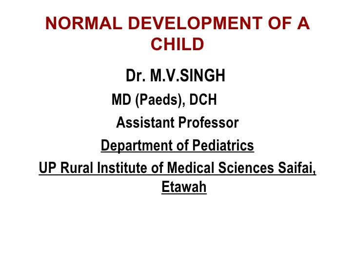NORMAL DEVELOPMENT OF A CHILD <ul><li>Dr. M.V.SINGH   </li></ul><ul><li>MD (Paeds), DCH </li></ul><ul><li>Assistant Profes...