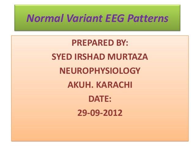 Normal Variant EEG PatternsPREPARED BY:SYED IRSHAD MURTAZANEUROPHYSIOLOGYAKUH. KARACHIDATE:29-09-2012