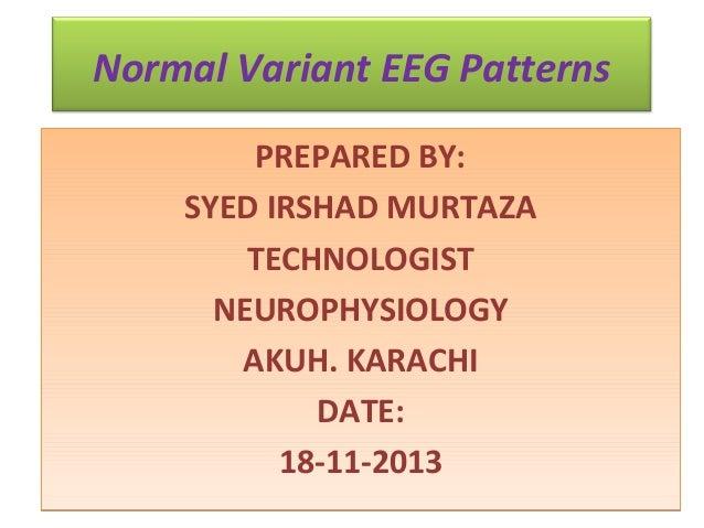 Normal Variant EEG Patterns PREPARED BY: SYED IRSHAD MURTAZA TECHNOLOGIST NEUROPHYSIOLOGY AKUH. KARACHI DATE: 18-11-2013
