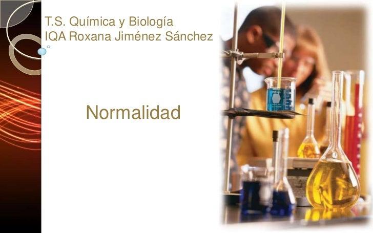 T.S. Química y Biología<br />IQA Roxana Jiménez Sánchez<br />Normalidad<br />