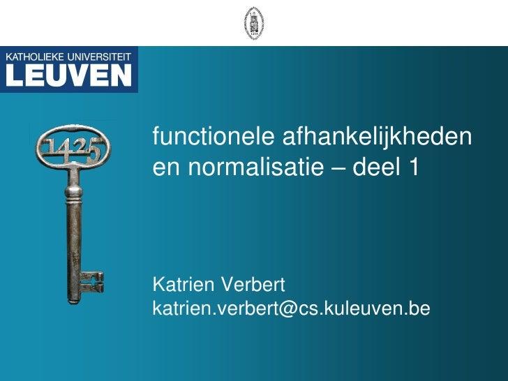 functionele afhankelijkheden en normalisatie – deel 1    Katrien Verbert katrien.verbert@cs.kuleuven.be