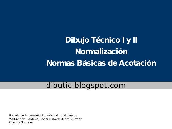 Dibujo Técnico I y II Normalización Normas Básicas de Acotación www.colegioslaude.com Basada en la presentación original d...
