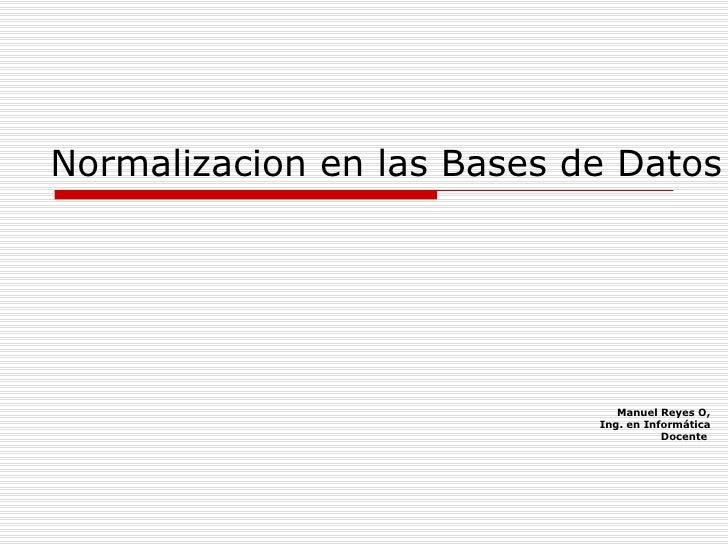 Normalizacion en las Bases de Datos Manuel Reyes O, Ing. en Informática Docente