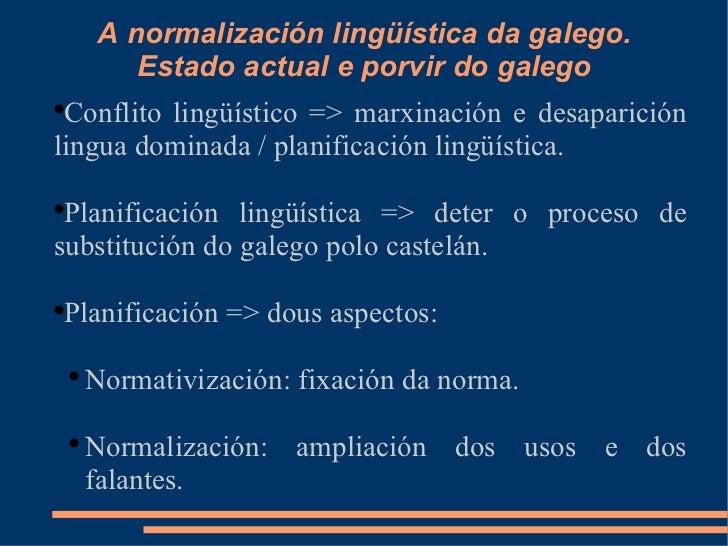 A normalización lingüística da galego. Estado actual e porvir do galego <ul><li>Conflito lingüístico => marxinación e desa...