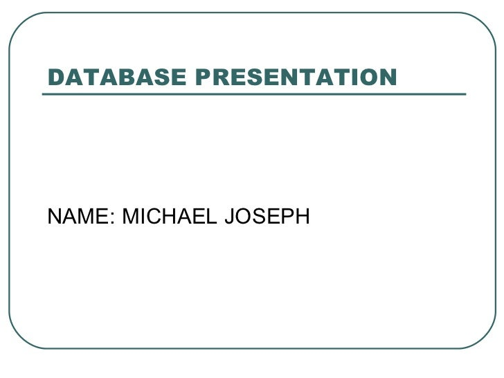 DATABASE PRESENTATIONNAME: MICHAEL JOSEPH