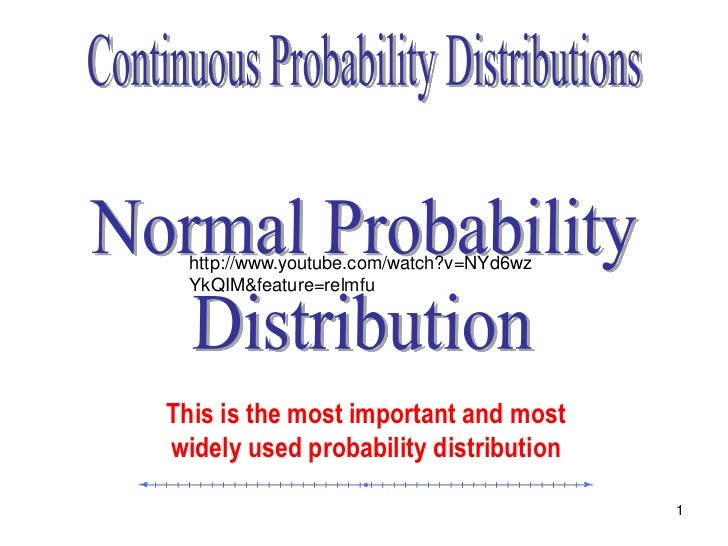 http://www.youtube.com/watch?v=NYd6wz  YkQIM&feature=relmfuThis is the most important and mostwidely used probability dist...