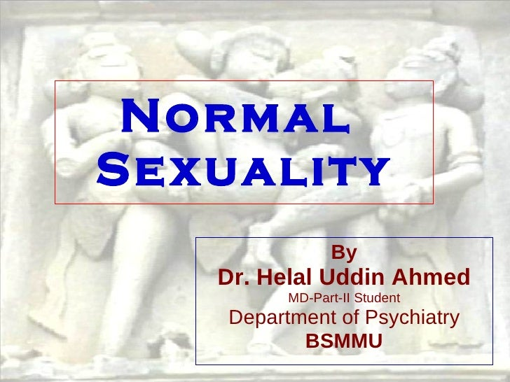 Normal  Sexuality By Dr. Helal Uddin Ahmed MD-Part-II Student Department of Psychiatry BSMMU