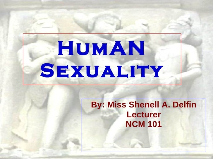 HumAN Sexuality By: Miss Shenell A. Delfin Lecturer NCM 101