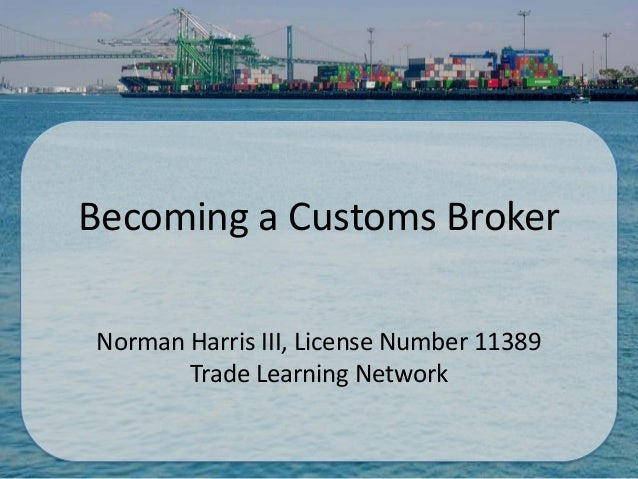 Becoming a Customs BrokerNorman Harris III, License Number 11389       Trade Learning Network