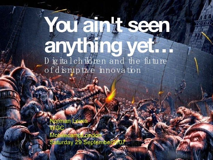 You ain't seen anything yet… Digital children and the future  of disruptive innovation  Norman Lewis WGC MobilecampLondon ...