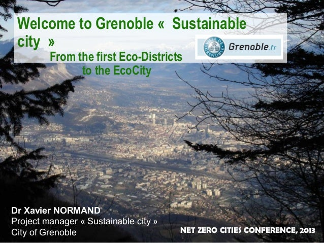 Welcome to Grenoble « Sustainable city » From the first Eco-Districts to the EcoCity  Dr Xavier NORMAND Project manager « ...