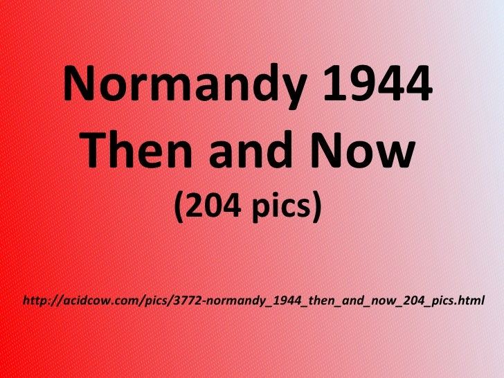 http://acidcow.com/pics/3772-normandy_1944_then_and_now_204_pics.html Normandy 1944  Then and Now  (204 pics)