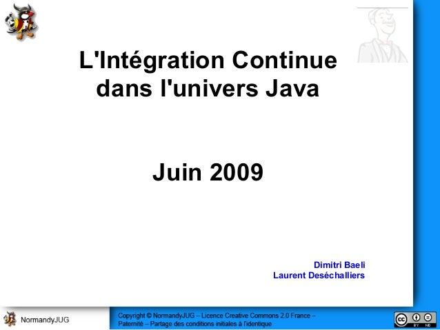 L'Intégration Continue dans l'univers Java Juin 2009 Dimitri Baeli Laurent Deséchalliers