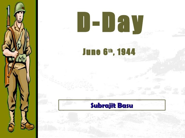 D-Day June 6 th , 1944   Subrajit Basu