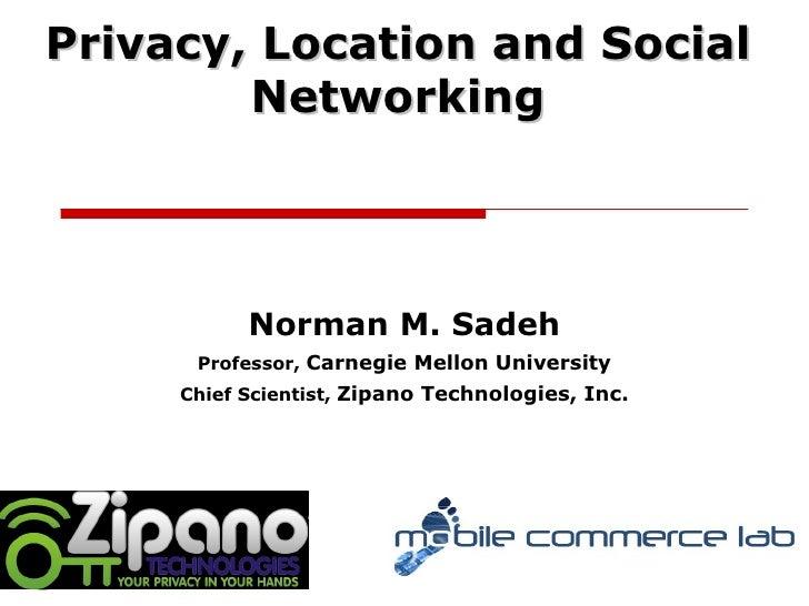 Norman M. Sadeh Professor,  Carnegie Mellon University Chief Scientist,  Zipano Technologies, Inc. Privacy, Location and S...