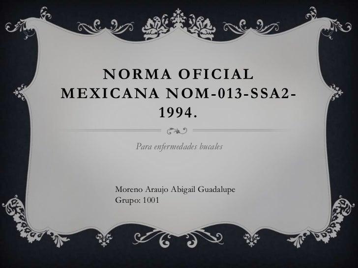 NORMA OFICIALMEXICANA NOM-013-SSA2-        1994.          Para enfermedades bucales     Moreno Araujo Abigail Guadalupe   ...