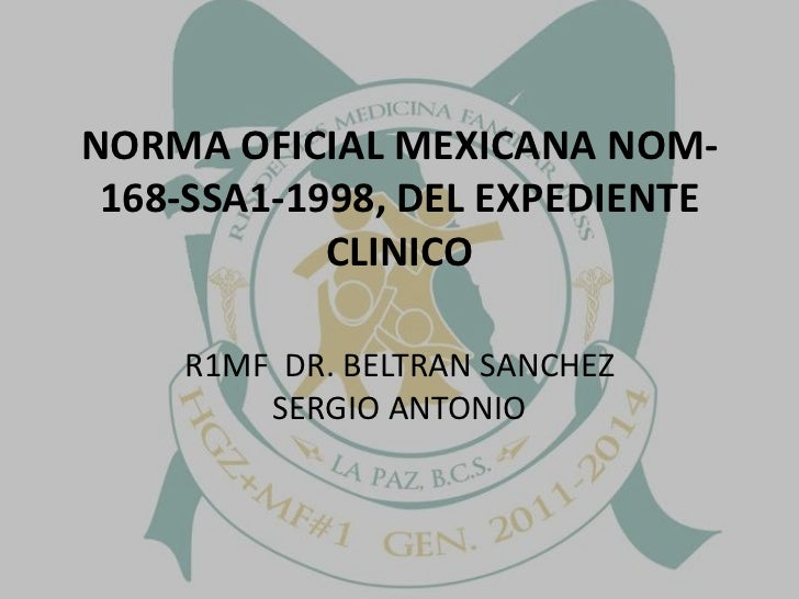 NORMA OFICIAL MEXICANA NOM-168-SSA1-1998, DEL EXPEDIENTE CLINICO<br />R1MF  DR. BELTRAN SANCHEZ SERGIO ANTONIO<br />