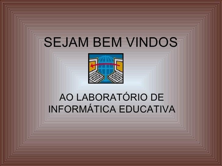 SEJAM BEM VINDOS AO LABORATÓRIO DE INFORMÁTICA EDUCATIVA