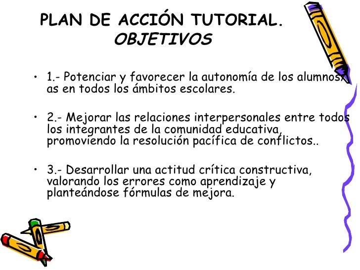 PLAN DE ACCIÓN TUTORIAL. OBJETIVOS <ul><li>1.- Potenciar y favorecer la autonomía de los alumnos/as en todos los ámbitos e...