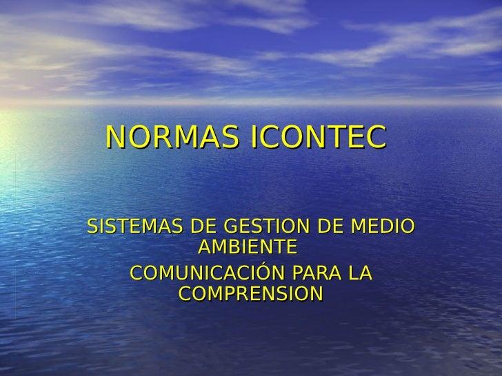 NORMAS ICONTEC  SISTEMAS DE GESTION DE MEDIO           AMBIENTE     COMUNICACIÓN PARA LA         COMPRENSION