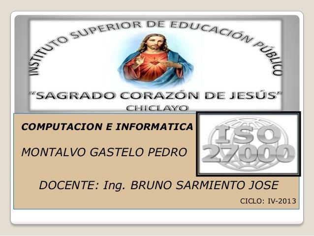 COMPUTACION E INFORMATICA MONTALVO GASTELO PEDRO DOCENTE: Ing. BRUNO SARMIENTO JOSE CICLO: IV-2013
