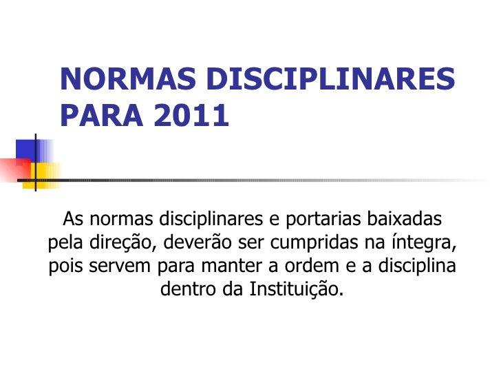 NORMAS DISCIPLINARES PARA 2011 As normas disciplinares e portarias baixadas pela direção, deverão ser cumpridas na íntegra...