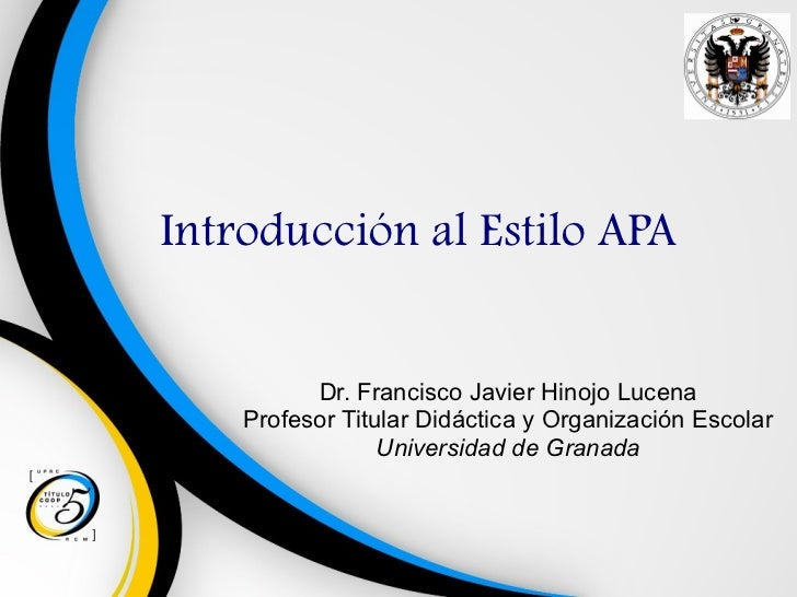 Introducción al Estilo APA Dr. Francisco Javier Hinojo Lucena Profesor Titular Didáctica y Organización Escolar Universida...