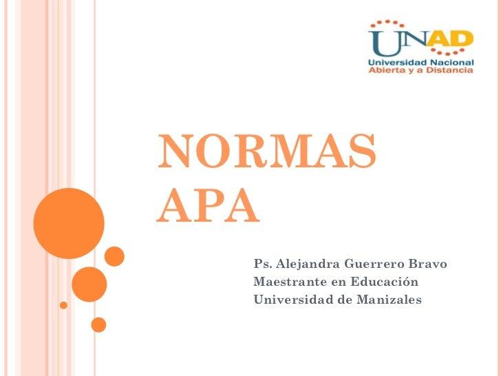 NORMAS APA Ps. Alejandra Guerrero Bravo Maestrante en Educación Universidad de Manizales