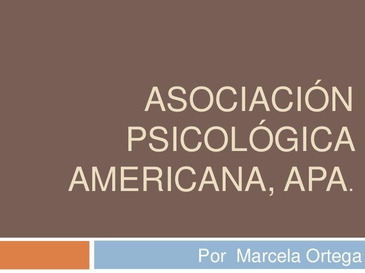 ASOCIACIÓN  PSICOLÓGICAAMERICANA, APA.      Por Marcela Ortega