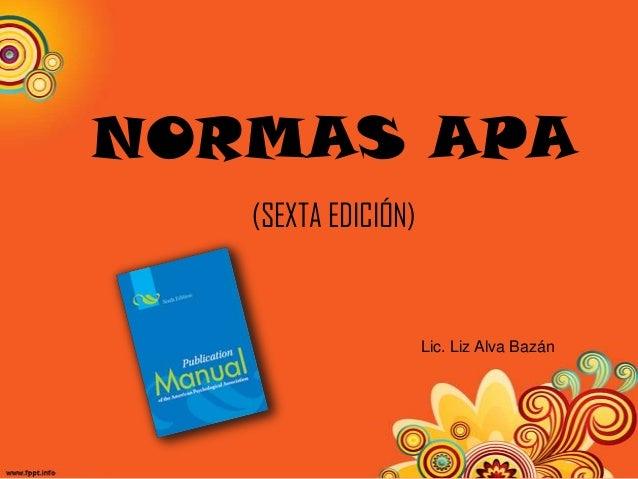 NORMAS APA (SEXTA EDICIÓN)  Lic. Liz Alva Bazán