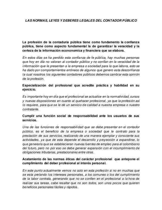 LAS NORMAS, LEYES Y DEBERES LEGALES DEL CONTADOR PÚBLICO La profesión de la contaduría pública tiene como fundamento la co...