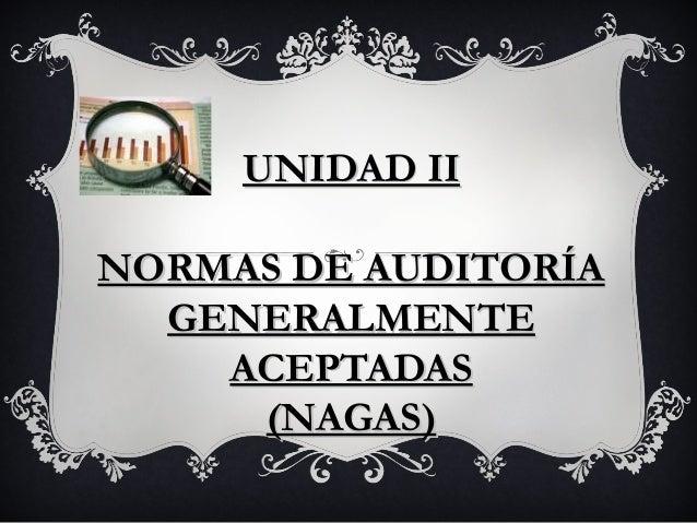 UNIDAD IIUNIDAD IINORMAS DE AUDITORÍANORMAS DE AUDITORÍAGENERALMENTEGENERALMENTEACEPTADASACEPTADAS(NAGAS)(NAGAS)