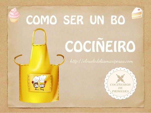 COMO SER UN BO COCIÑEIRO COCIÑEIROS DE PRIMEIRA http://elvuelodelasmariposas.com
