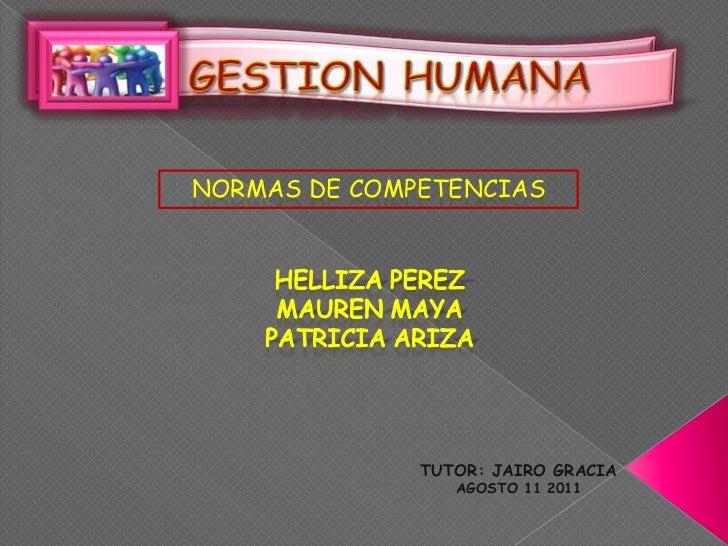 GESTION HUMANA<br />NORMAS DE COMPETENCIAS<br />HELLIZA PEREZ<br />MAUREN MAYA <br />PATRICIA ARIZA<br />TUTOR: JAIRO GRAC...