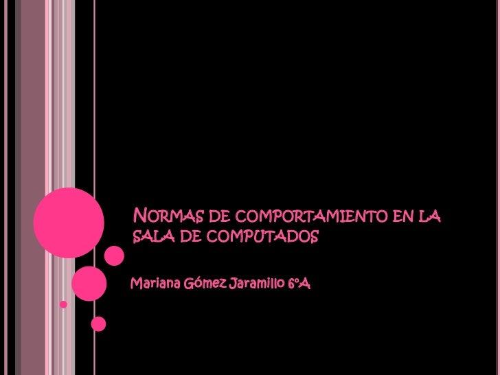 NORMAS DE COMPORTAMIENTO EN LASALA DE COMPUTADOSMariana Gómez Jaramillo 6°A