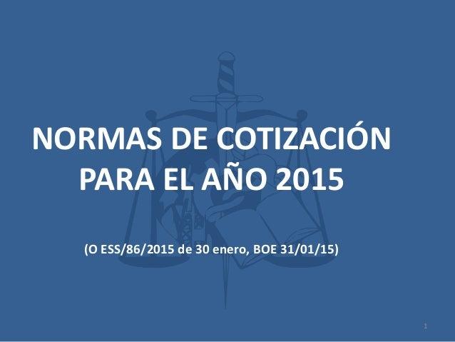NORMAS DE COTIZACIÓN PARA EL AÑO 2015 (O ESS/86/2015 de 30 enero, BOE 31/01/15) 1