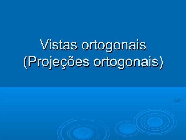 Vistas ortogonaisVistas ortogonais (Projeções ortogonais)(Projeções ortogonais)
