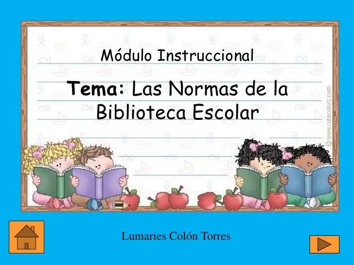 Módulo InstruccionalTema: Las Normas de la  Biblioteca Escolar     Lumaries Colón Torres