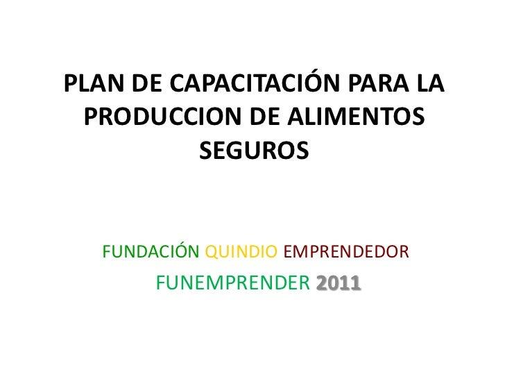 PLAN DE CAPACITACIÓN PARA LA PRODUCCION DE ALIMENTOS SEGUROS<br />FUNDACIÓNQUINDIOEMPRENDEDOR<br />FUNEMPRENDER2011<br />
