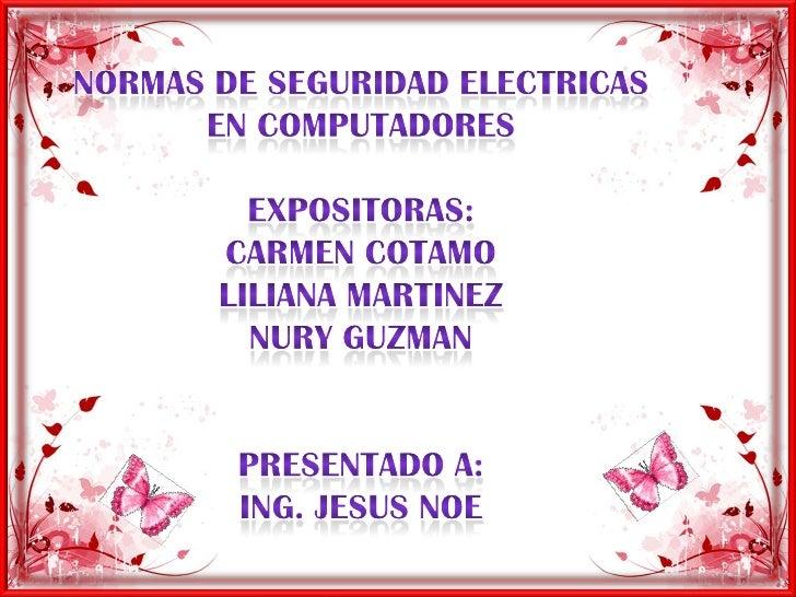 NORMAS DE SEGURIDAD ELECTRICAS EN COMPUTADORES <br />EXPOSITORAS:<br />CARMEN COTAMO <br />LILIANA MARTINEZ<br />NURY GUZM...