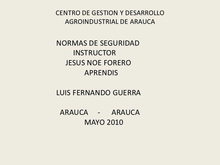 CENTRO DE GESTION Y DESARROLLO AGROINDUSTRIAL DE ARAUCA<br />                      NORMAS DE SEGURIDAD<br />              ...