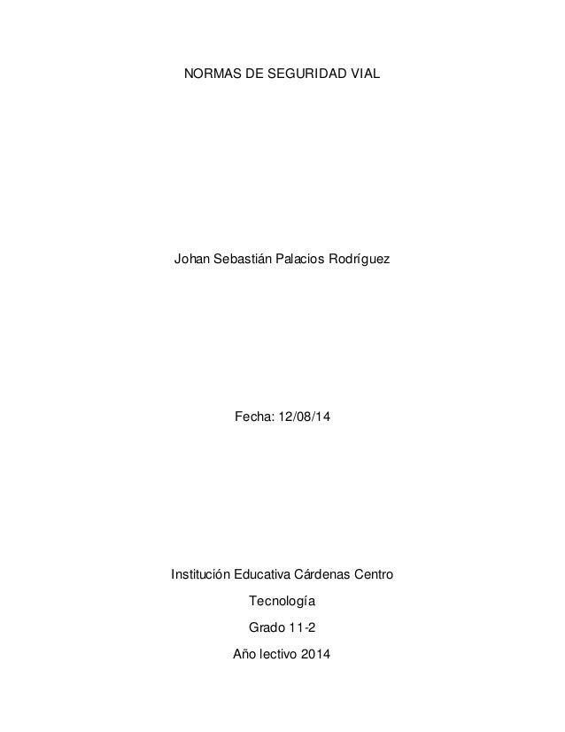 NORMAS DE SEGURIDAD VIAL Johan Sebastián Palacios Rodríguez Fecha: 12/08/14 Institución Educativa Cárdenas Centro Tecnolog...