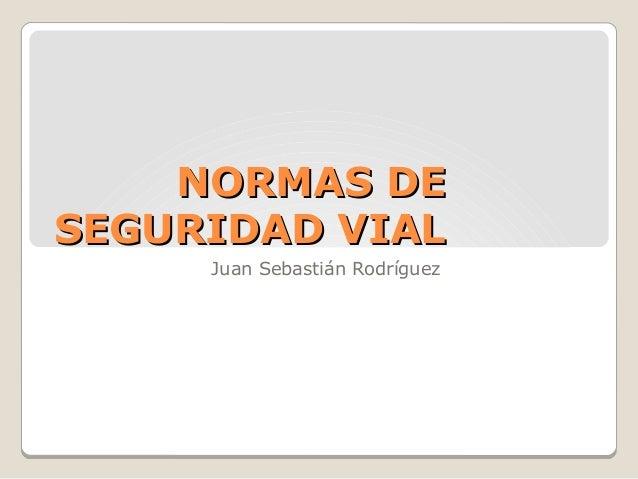 NORMAS DENORMAS DE SEGURIDAD VIALSEGURIDAD VIAL Juan Sebastián Rodríguez