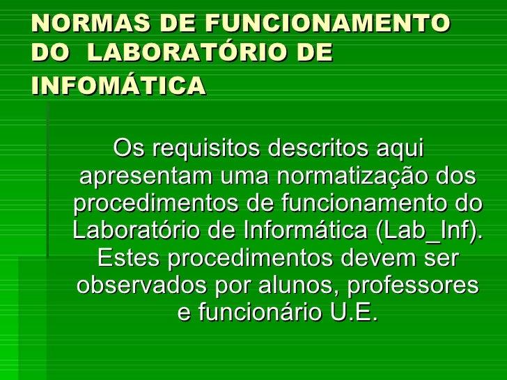 NORMAS DE FUNCIONAMENTO DO  LABORATÓRIO DE INFOMÁTICA   <ul><li>Os requisitos descritos aqui apresentam uma normatização d...