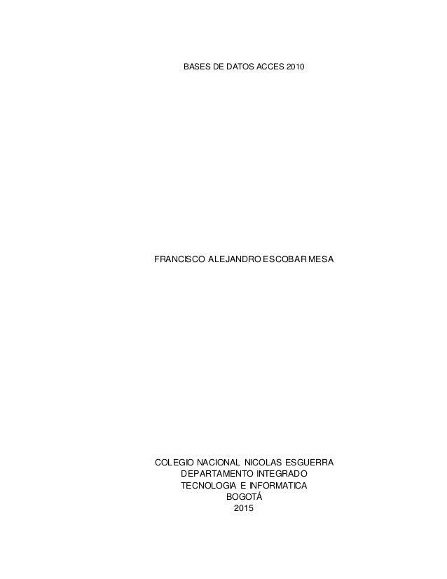 BASES DE DATOS ACCES 2010 FRANCISCO ALEJANDRO ESCOBAR MESA COLEGIO NACIONAL NICOLAS ESGUERRA DEPARTAMENTO INTEGRADO TECNOL...