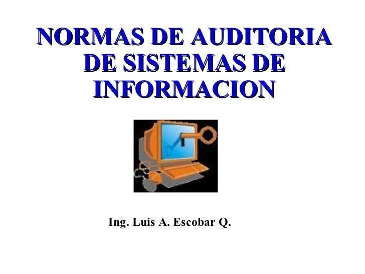 NORMAS DE AUDITORIA   DE SISTEMAS DE    INFORMACION    Ing. Luis A. Escobar Q.