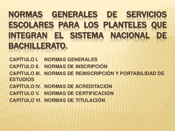 NORMAS GENERALES DE SERVICIOSESCOLARES PARA LOS PLANTELES QUEINTEGRAN EL SISTEMA NACIONAL DEBACHILLERATO.CAPÍTULO I.     N...